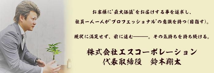 お客様に'最大価値'をお届けする事を追求し、 社員一人一人が'プロフェッショナル'の意識を持つ(目指す)。現状に満足せず、前に進む―――。その気持ちを持ち続ける。株式会社エスコーポレーション 代表取締役 鈴木翔太
